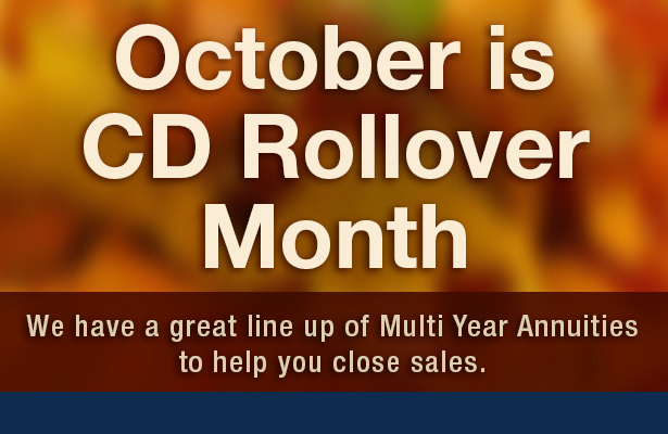 October is CD rollover month. We have a great line up of multi year annuities to help you close sales.